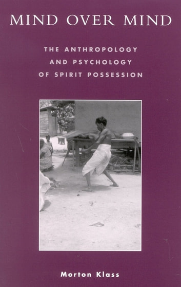 Mind over Mind - The Anthropology and Psychology of Spirit Possession ebook by Morton Klass