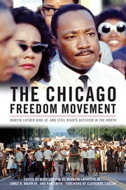 The Chicago Freedom Movement - Martin Luther King Jr. and Civil Rights Activism in the North ebook by Mary Lou Finley,Bernard LaFayette Jr.,James R. Ralph Jr.,Pam Smith,Mary Lou Finley,Bernard LaFayette Jr.,James R. Ralph Jr.,Pam Smith,James R. Ralph Jr.,Christopher Robert Reed,Leonard Rubinowitz,Brian White,Gail Schechter,Herman Jenkins,Mary Lou Finley,Kimberlie Jackson,Jesse Jackson Sr.,Al Sharpton,Don Rose,Sherrilynn J. Bevel,Pam Smith,Jimmy Collier,Gene Barge,Allegra Malone,Molly Martindale,Hal Baron,Melody Heaps,Gilbert Cornfield,Norman Hill,Bernard LaFayette Jr.,Mary Lou Finley,Jonathan Lewis,Clayborne Carson