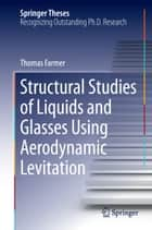 Structural Studies of Liquids and Glasses Using Aerodynamic Levitation ebook by Thomas Farmer