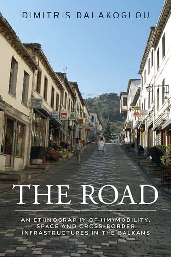 The road - An ethnography of (im)mobility, space, and cross-border infrastructures in the Balkans ebook by Dimitris Dalakoglou