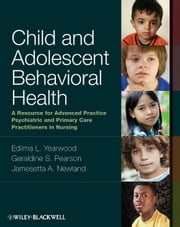 Child and Adolescent Behavioral Health - A Resource for Advanced Practice Psychiatric and Primary Care Practitioners in Nursing ebook by Edilma L. Yearwood,Geraldine S. Pearson,Jamesetta A. Newland