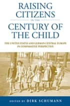 Raising Citizens in the 'Century of the Child' - The United States and German Central Europe in Comparative Perspective ebook by Dirk Schumann