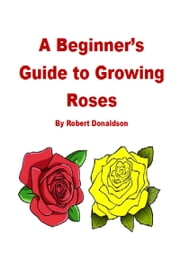 A Beginner's Guide to Growing Roses ebook by Robert Donaldson
