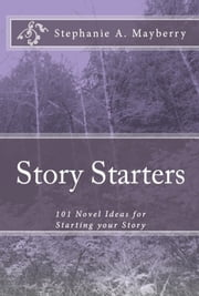 Story Starters: 101 Novel Ideas for Starting your Story ebook by Stephanie Mayberry