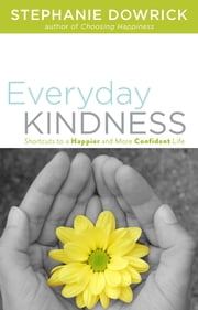 Everyday Kindness - Shortcuts to a Happier and More Confident Life ebook by Stephanie Dowrick