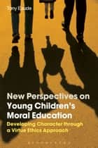 New Perspectives on Young Children's Moral Education - Developing Character through a Virtue Ethics Approach ebook by Dr Tony Eaude