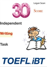 30/30 TOEFL iBT Score: Independent Writing Task ebook by Logan Sean Sr