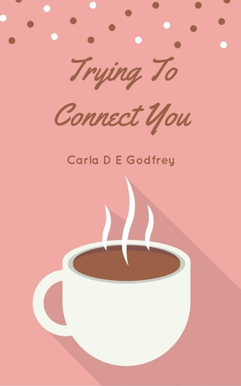 Trying To Connect You ebook by Carla D E Godfrey