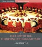 The Story of the Champions of the Round Table (Illustrated Edition) ebook by Howard Pyle