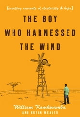 The Boy Who Harnessed the Wind: Creating Currents of Electricity and Hope - Creating Currents of Electricity and Hope ebook by William Kamkwamba,Bryan Mealer