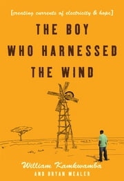 The Boy Who Harnessed the Wind: Creating Currents of Electricity and Hope - Creating Currents of Electricity and Hope ebook by William Kamkwamba, Bryan Mealer