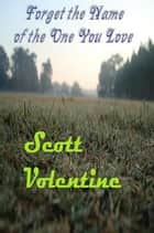 Forget the Name of the One You Love ebook by Scott Volentine