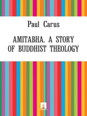 Amitabha. A Story of Buddhist Theology ebook by Paul Carus