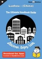 Ultimate Handbook Guide to Luzhou : (China) Travel Guide ebook by Myrtis Perales