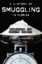 A History of Smuggling in Florida - Rumrunners and Cocaine Cowboys ebook by Stan Zimmerman