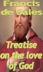 Treatise on the love of God ebook by Francis de Sales