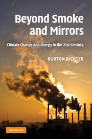 Beyond Smoke and Mirrors - Climate Change and Energy in the 21st Century ebook by Dr Burton Richter