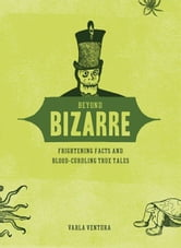 Beyond Bizarre: Frightening Facts And Blood-Curdling True Tales ebook by Varla Ventura