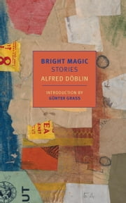 Bright Magic - Stories ebook by Alfred Doblin,Damion Searls,Gunter Grass