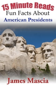 15 Minute Reads: Fun Facts About American Presidents ebook by James Mascia