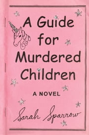 A Guide for Murdered Children - A Novel ebook by Sarah Sparrow