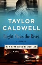 Bright Flows the River - A Novel ebook by Taylor Caldwell