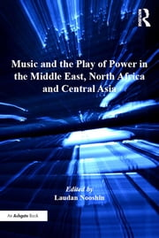 Music and the Play of Power in the Middle East, North Africa and Central Asia ebook by Laudan Nooshin