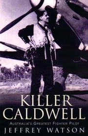 Killer Caldwell - Australia's Greatest Figher Pilot ebook by Jeffrey Watson
