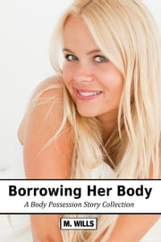 Borrowing Her Body: A Body Possession Story Collection ebook by M Wills