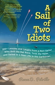 A Sail of Two Idiots: 100+ Lessons and Laughs from a Non-Sailor Who Quit the Rat Race, Took the Helm, and Sailed to a New Life in the Caribbean ebook by Renee Petrillo