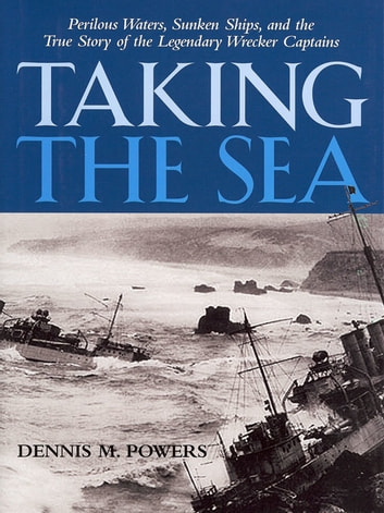 Taking the Sea: Perilous Waters, Sunken Ships, and the True Story of the Legendary Wrecker Captains ebook by Dennis Powers