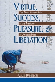 Virtue, Success, Pleasure, and Liberation - The Four Aims of Life in the Tradition of Ancient India ebook by Alain Daniélou