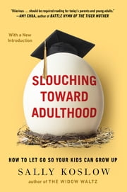 Slouching Toward Adulthood - How to Let Go So Your Kids Can Grow Up ebook by Sally Koslow