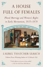 A House Full of Females - Plural Marriage and Women's Rights in Early Mormonism, 1835-1870 ebook by Laurel Thatcher Ulrich