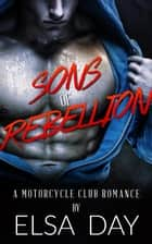 Sons of Rebellion: A Motorcycle Club Romance ebook by Elsa Day