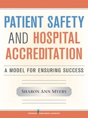 Patient Safety and Hospital Accreditation: A Model for Ensuring Success ebook by Myers, Sharon Ann, RN, MSN, MSB, FACHE