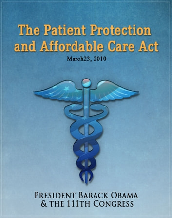 The Patient Protection and Affordable Care Act (Obamacare) w/full table of contents ebook by Barack Obama
