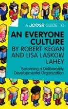 A Joosr Guide to... An Everyone Culture by Robert Kegan and Lisa Laskow Lahey: Becoming a Deliberately Developmental Organization ebook by Joosr