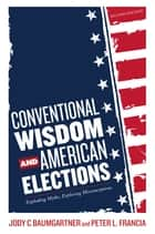 Conventional Wisdom and American Elections - Exploding Myths, Exploring Misconceptions ebook by Peter L. Francia, Jody C. Baumgartner