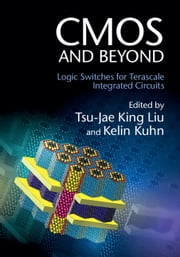 CMOS and Beyond - Logic Switches for Terascale Integrated Circuits ebook by Tsu-Jae King Liu,Kelin J. Kuhn