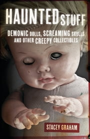 Haunted Stuff - Demonic Dolls, Screaming Skulls & Other Creepy Collectibles ebook by Stacey Graham