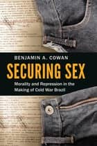 Securing Sex - Morality and Repression in the Making of Cold War Brazil ebook by Benjamin A. Cowan