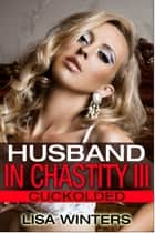 Husband In Chastity III: Cuckolded ebook by Lisa Winters