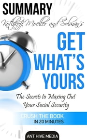 Kotlikoff, Moeller, and Solman's Get What's Yours:The Secrets to Maxing Out Your Social Security Summary & Review ebook by Ant Hive Media