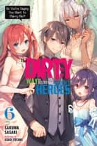 The Dirty Way to Destroy the Goddess's Heroes, Vol. 6 (light novel) - So You're Saying You Want to Marry Me?! ebook by Sakuma Sasaki, Asagi Tosaka