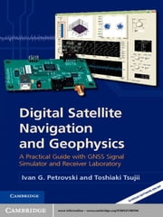 Digital Satellite Navigation and Geophysics - A Practical Guide with GNSS Signal Simulator and Receiver Laboratory ebook by Ivan G. Petrovski,Toshiaki Tsujii