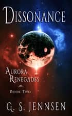 Dissonance - Aurora Renegades Book Two ebook by G. S. Jennsen