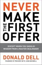 Never Make the First Offer - (Except When You Should) Wisdom from a Master Dealmaker eBook by Donald Dell, John Boswell