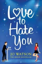 Love to Hate You - The hit romantic comedy of 2018 ebook by Jo Watson