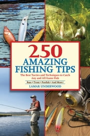 250 Amazing Fishing Tips - The Best Tactics and Techniques to Catch Any and All Game Fish ebook by Lamar Underwood